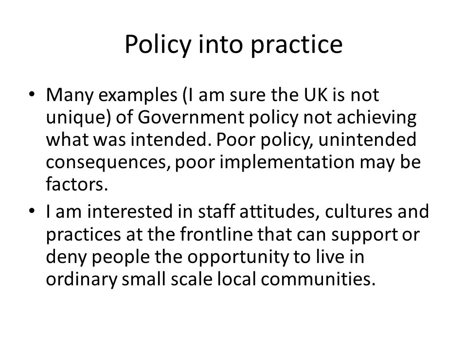 Policy into practice Many examples (I am sure the UK is not unique) of Government policy not achieving what was intended. Poor policy, unintended cons