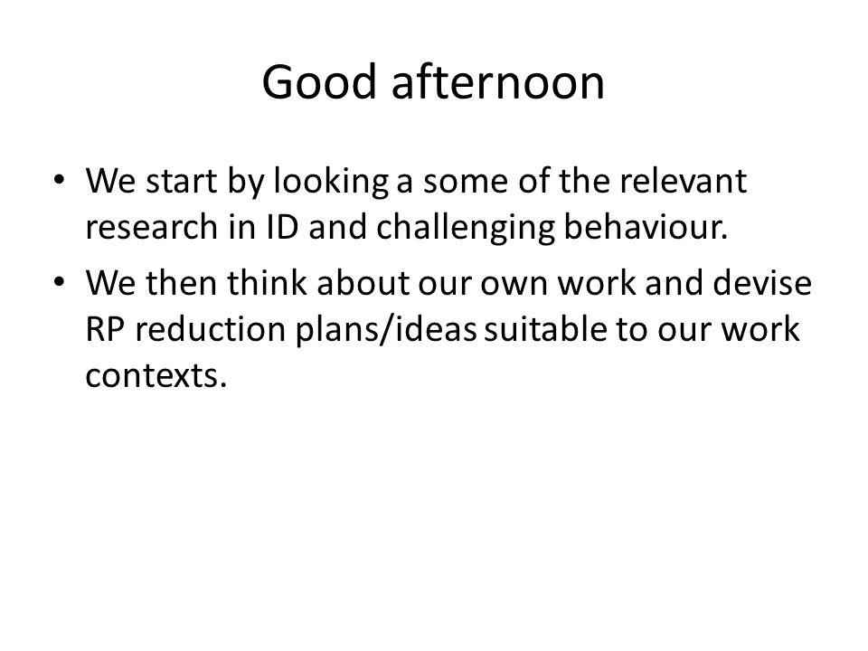 Good afternoon We start by looking a some of the relevant research in ID and challenging behaviour. We then think about our own work and devise RP red