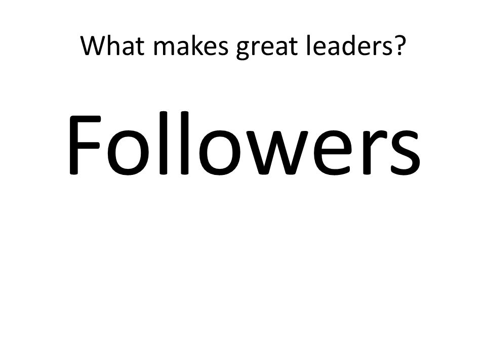 What makes great leaders? Followers