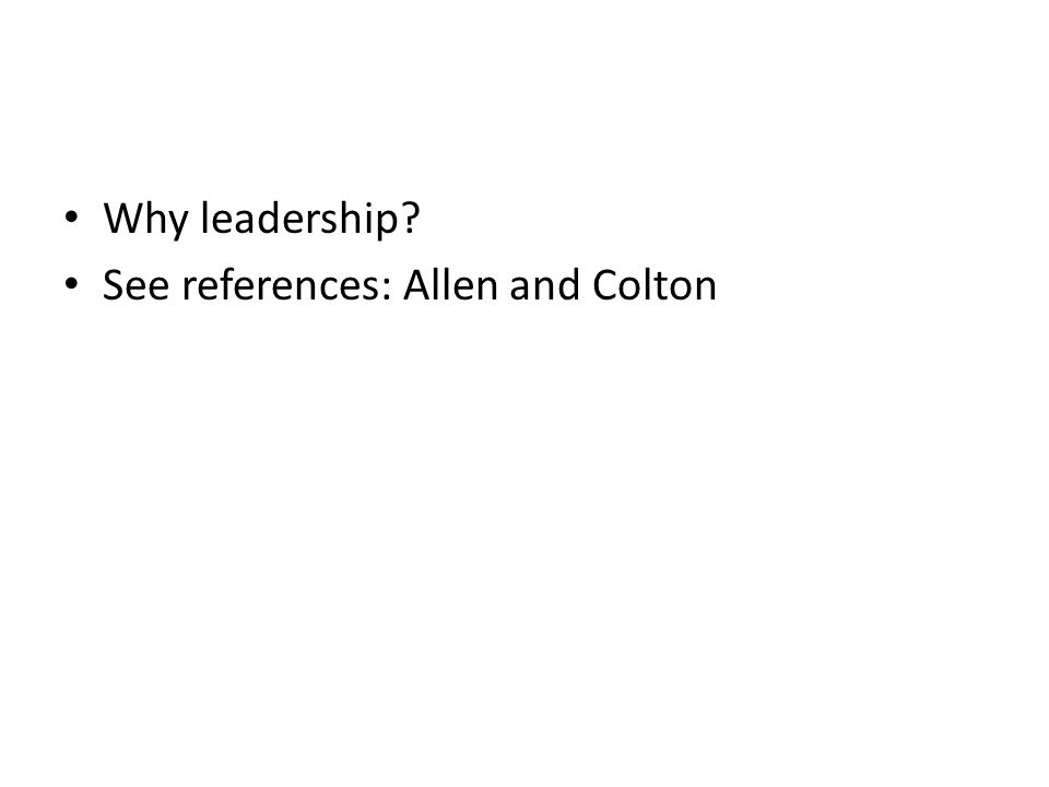 Why leadership? See references: Allen and Colton