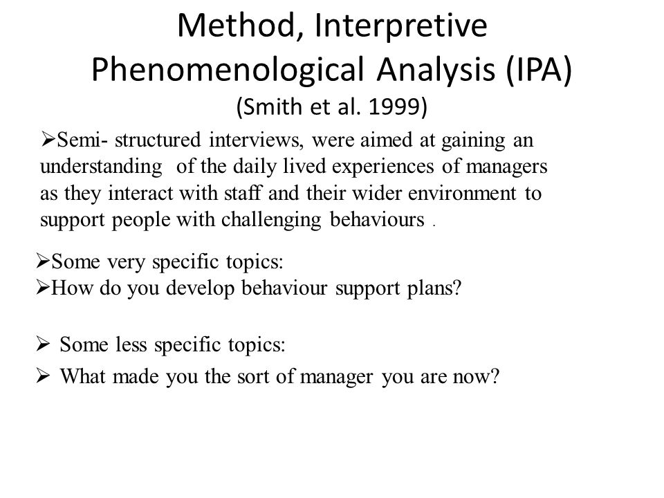 Method, Interpretive Phenomenological Analysis (IPA) (Smith et al. 1999)  Some less specific topics:  What made you the sort of manager you are now?