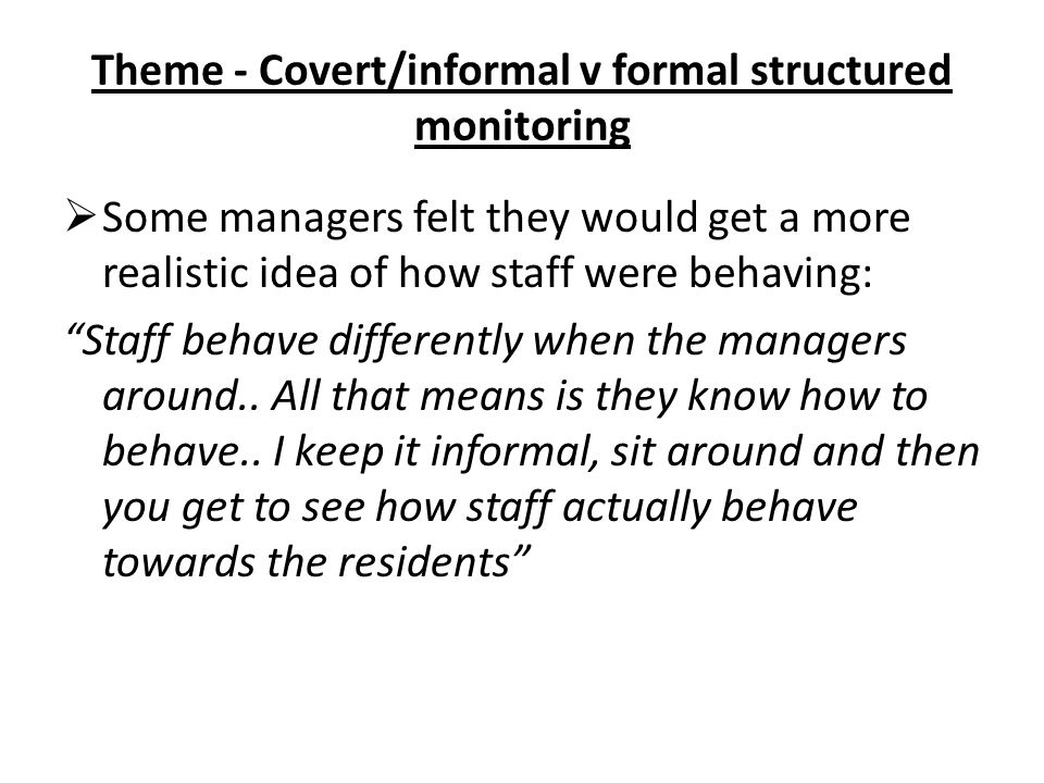 "Theme - Covert/informal v formal structured monitoring  Some managers felt they would get a more realistic idea of how staff were behaving: ""Staff be"