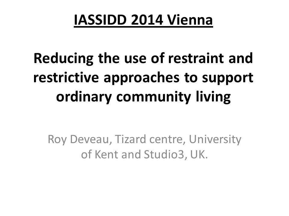 IASSIDD 2014 Vienna Reducing the use of restraint and restrictive approaches to support ordinary community living Roy Deveau, Tizard centre, Universit