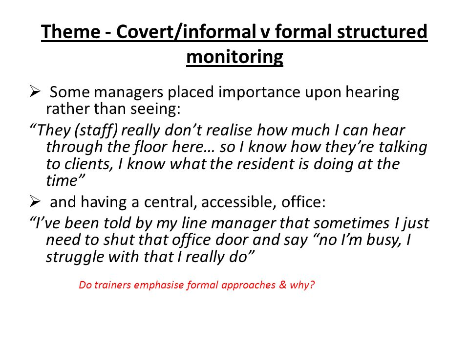 "Theme - Covert/informal v formal structured monitoring  Some managers placed importance upon hearing rather than seeing: ""They (staff) really don't r"