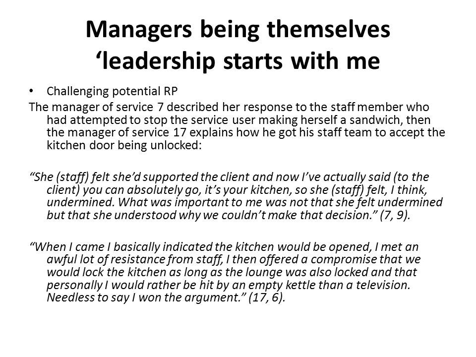 Managers being themselves 'leadership starts with me Challenging potential RP The manager of service 7 described her response to the staff member who