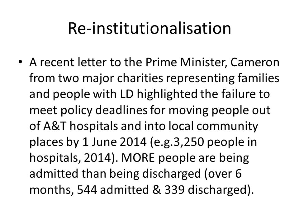 Re-institutionalisation A recent letter to the Prime Minister, Cameron from two major charities representing families and people with LD highlighted t