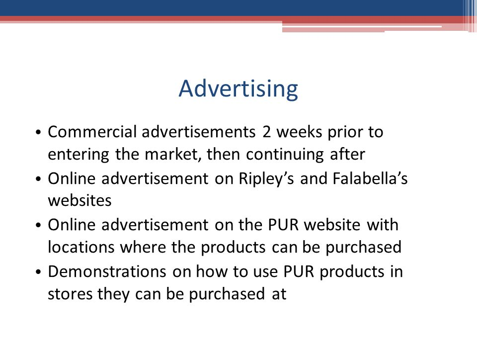 Advertising Commercial advertisements 2 weeks prior to entering the market, then continuing after Online advertisement on Ripley's and Falabella's websites Online advertisement on the PUR website with locations where the products can be purchased Demonstrations on how to use PUR products in stores they can be purchased at