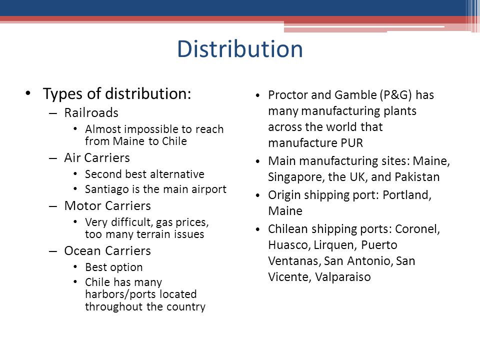 Distribution Proctor and Gamble (P&G) has many manufacturing plants across the world that manufacture PUR Main manufacturing sites: Maine, Singapore, the UK, and Pakistan Origin shipping port: Portland, Maine Chilean shipping ports: Coronel, Huasco, Lirquen, Puerto Ventanas, San Antonio, San Vicente, Valparaiso Types of distribution: – Railroads Almost impossible to reach from Maine to Chile – Air Carriers Second best alternative Santiago is the main airport – Motor Carriers Very difficult, gas prices, too many terrain issues – Ocean Carriers Best option Chile has many harbors/ports located throughout the country