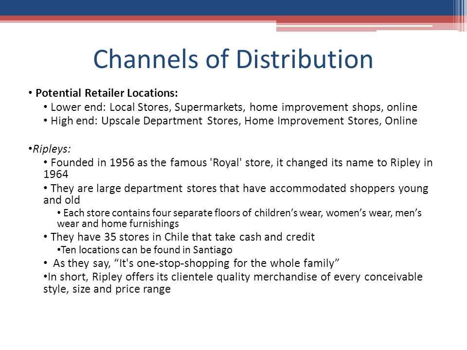 Channels of Distribution Potential Retailer Locations: Lower end: Local Stores, Supermarkets, home improvement shops, online High end: Upscale Department Stores, Home Improvement Stores, Online Ripleys: Founded in 1956 as the famous Royal store, it changed its name to Ripley in 1964 They are large department stores that have accommodated shoppers young and old Each store contains four separate floors of children's wear, women's wear, men's wear and home furnishings They have 35 stores in Chile that take cash and credit Ten locations can be found in Santiago As they say, It s one-stop-shopping for the whole family In short, Ripley offers its clientele quality merchandise of every conceivable style, size and price range