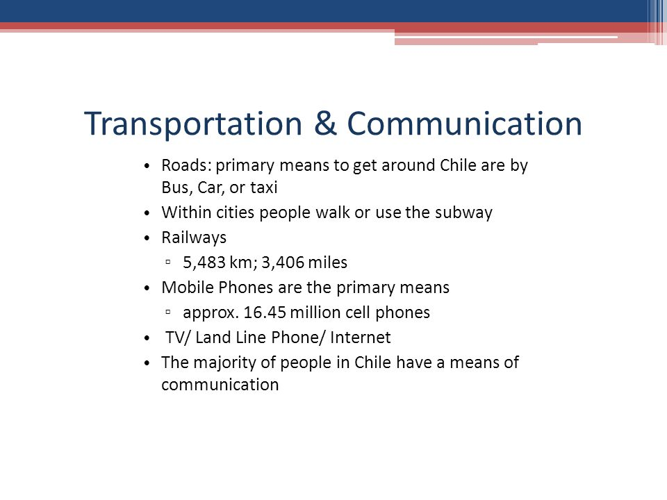 Transportation & Communication Roads: primary means to get around Chile are by Bus, Car, or taxi Within cities people walk or use the subway Railways ▫ 5,483 km; 3,406 miles Mobile Phones are the primary means ▫ approx.