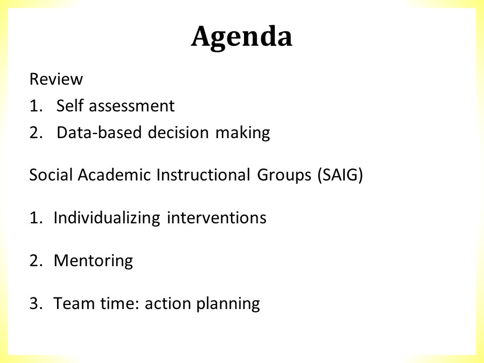 Agenda Review 1.Self assessment 2.Data-based decision making Social Academic Instructional Groups (SAIG) 1.Individualizing interventions 2.Mentoring 3