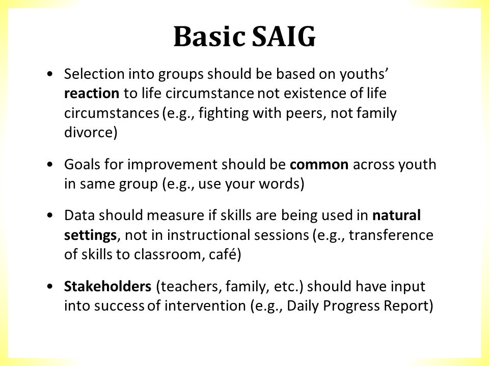 Basic SAIG Selection into groups should be based on youths' reaction to life circumstance not existence of life circumstances (e.g., fighting with pee