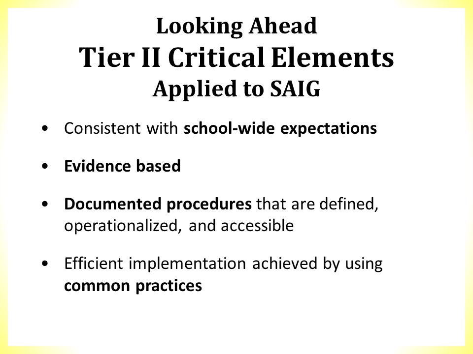 Looking Ahead Tier II Critical Elements Applied to SAIG Consistent with school-wide expectations Evidence based Documented procedures that are defined