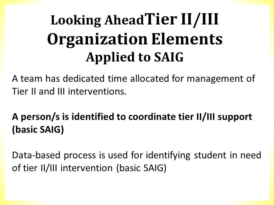 Looking Ahead Tier II/III Organization Elements Applied to SAIG A team has dedicated time allocated for management of Tier II and III interventions. A