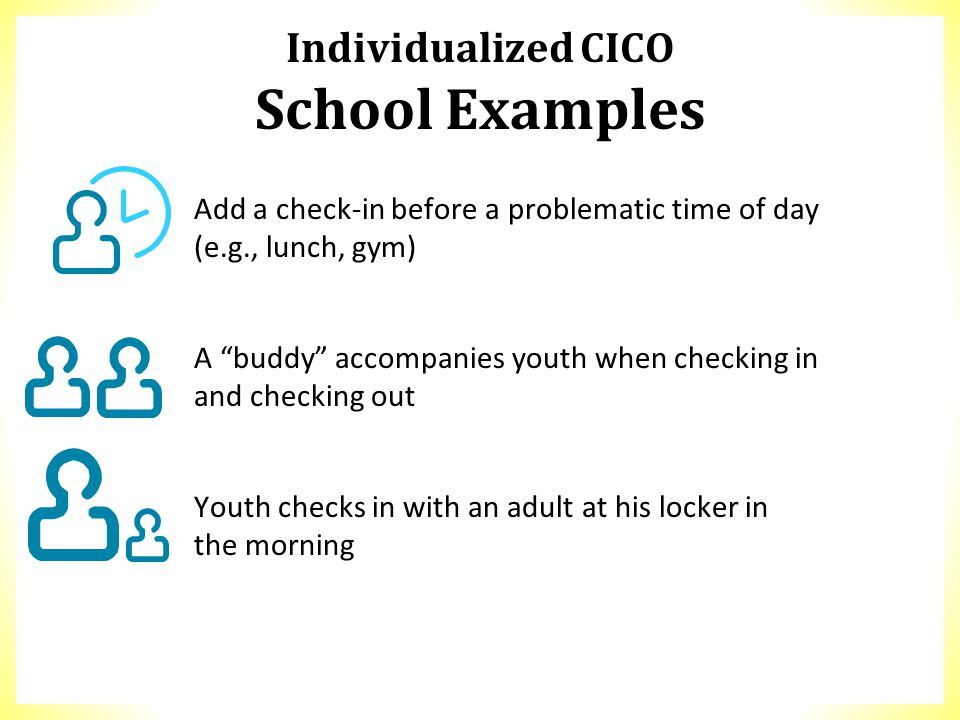 "Individualized CICO School Examples Add a check-in before a problematic time of day (e.g., lunch, gym) A ""buddy"" accompanies youth when checking in an"