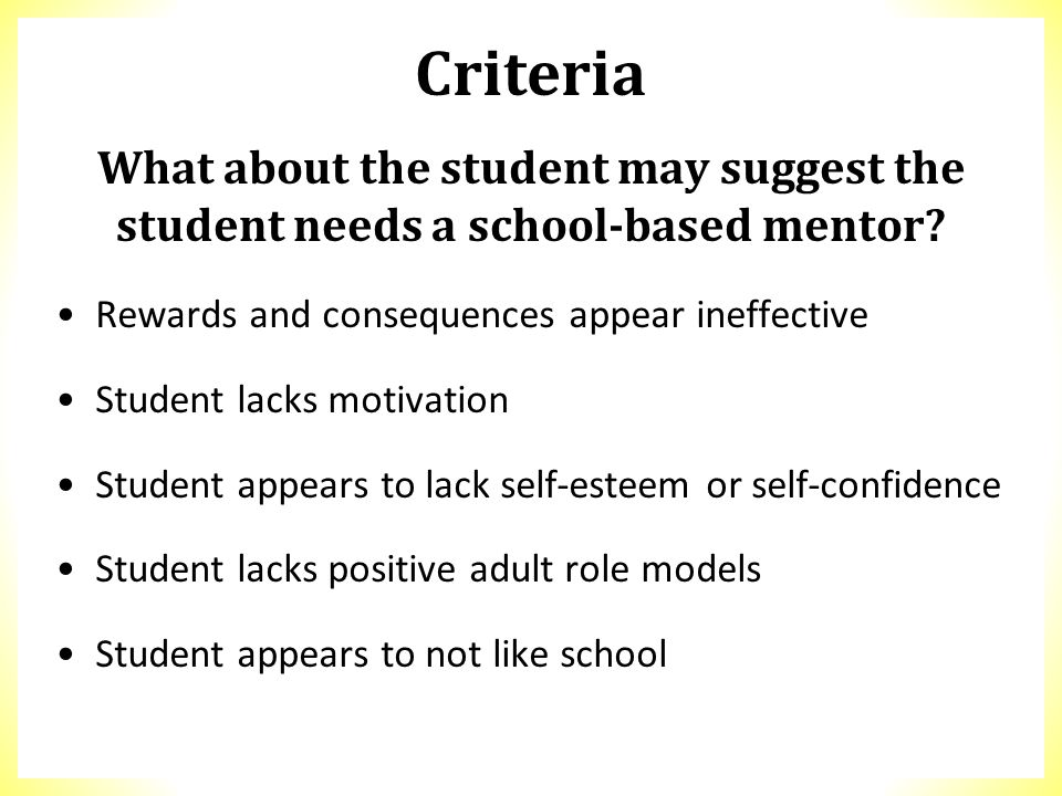 What about the student may suggest the student needs a school-based mentor? Rewards and consequences appear ineffective Student lacks motivation Stude