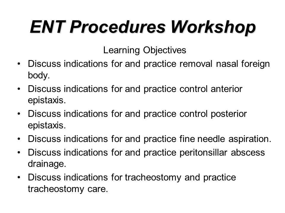 ENT Procedures Workshop Learning Objectives Discuss indications for and practice removal nasal foreign body. Discuss indications for and practice cont