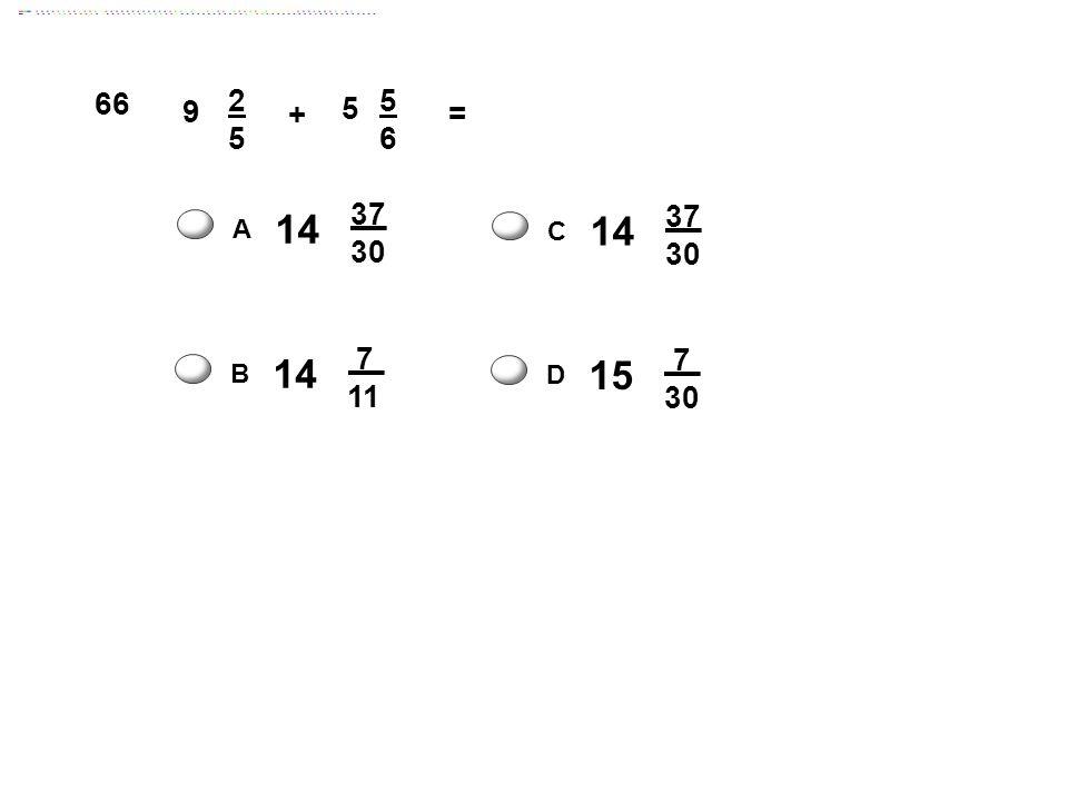 9 2525 + 5 5656 = 14 37 30 A 14 37 30 C 15 7 30 D 14 7 11 B 66