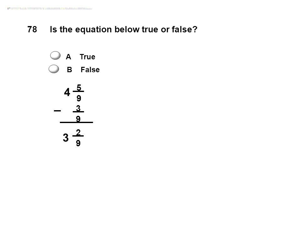 4 5 9 3 9 3 2 9 Is the equation below true or false? A True B False 78