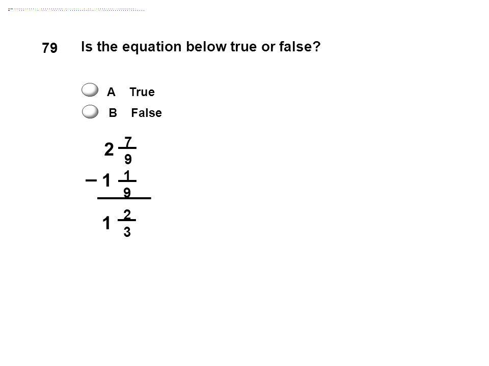 2 7 9 1 9 1 2 3 Is the equation below true or false? 1 79 A True B False