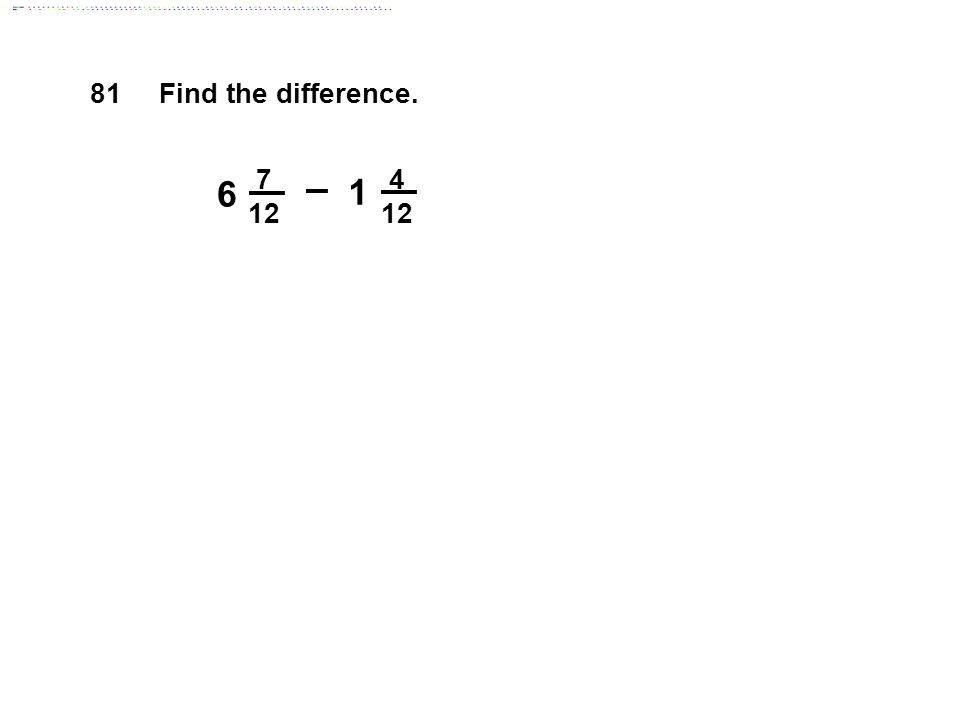 4 12 7 12 6 1 Find the difference. 81