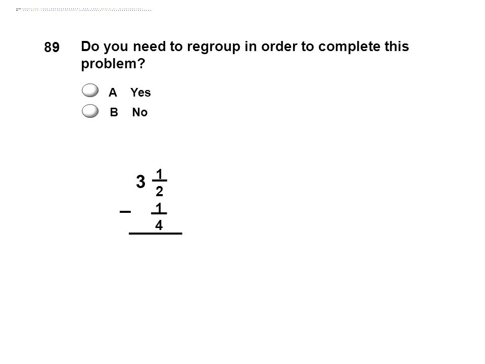 3 1 2 1 4 Do you need to regroup in order to complete this problem? A Yes B No 89