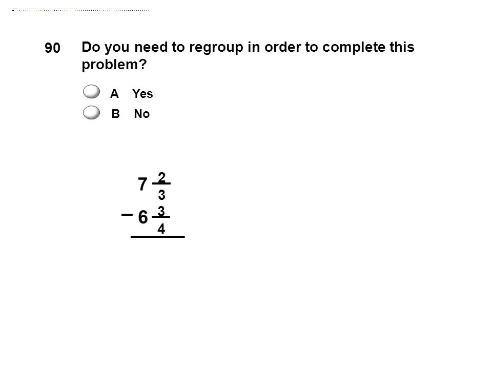 7 2 3 4 6 Do you need to regroup in order to complete this problem? 90 A Yes B No