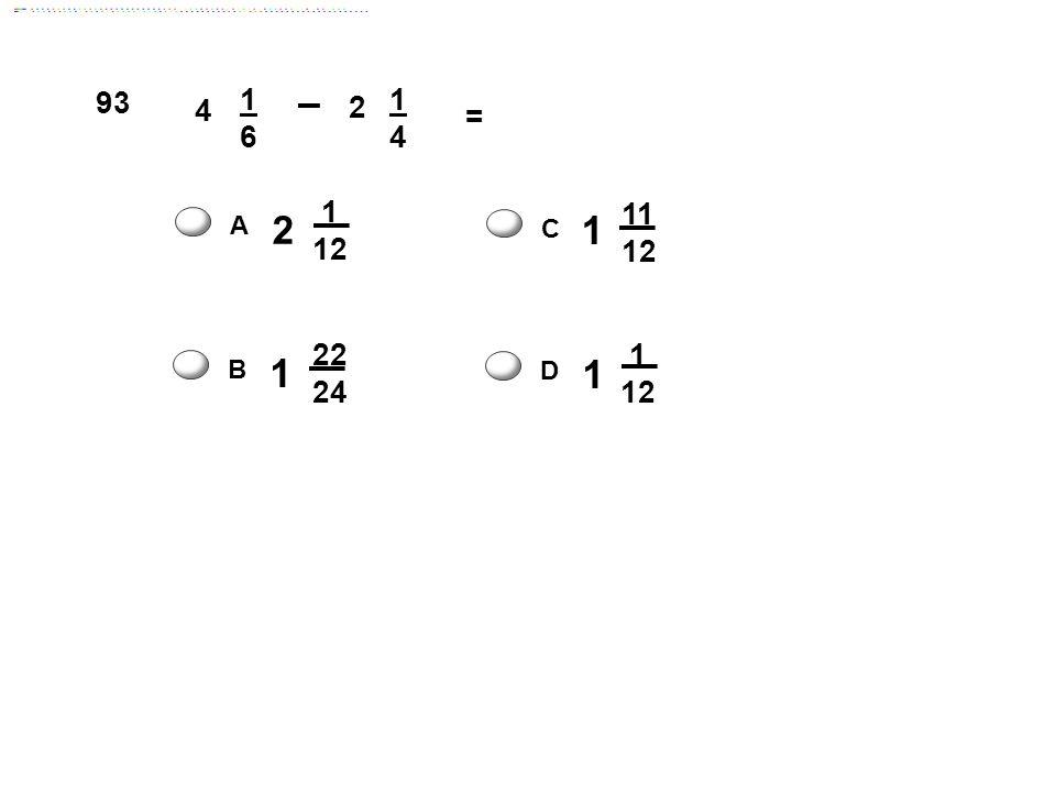 4 1616 2 1414 = 2 1 12 A 1 11 12 C 1 1 12 D 1 22 24 B 93