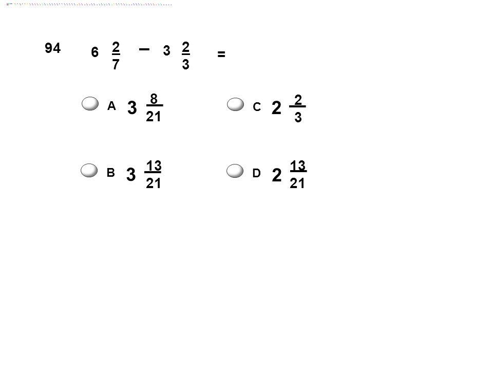 6 2727 3 2323 = 3 8 21 A 2 2 3 C 2 13 21 D 3 13 21 B 94