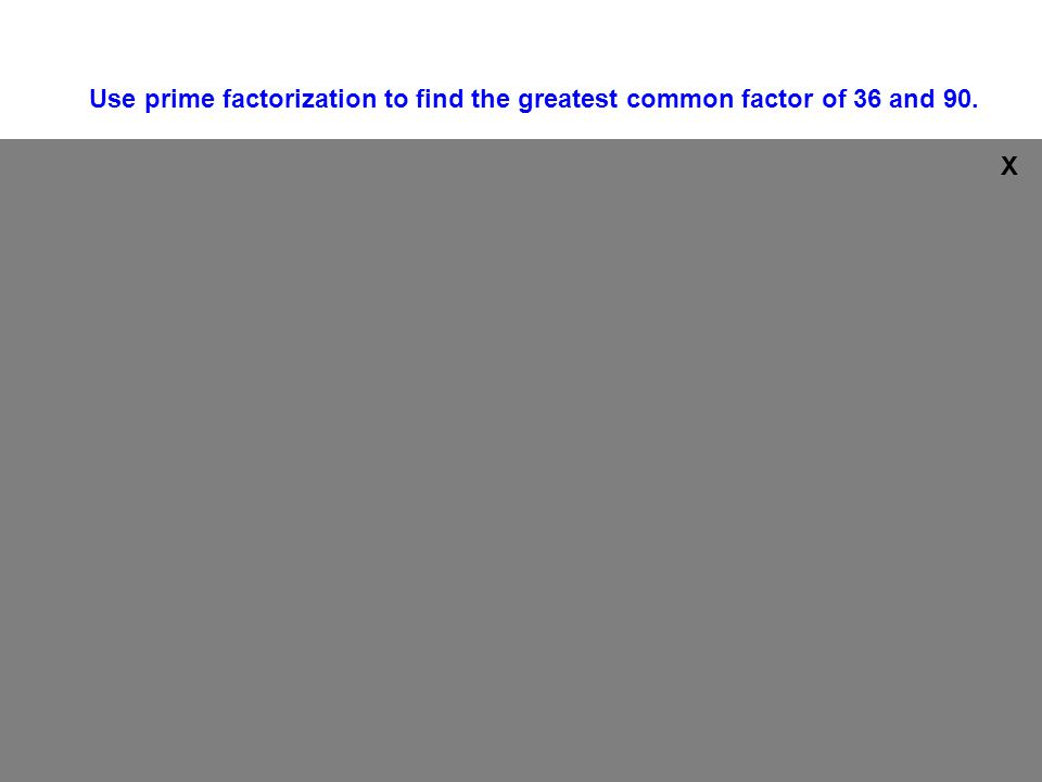 2 3 3 90 45 15 2 2 3 36 18 9 55 3 3 1 1 36 = 2 x 2 x 3 x 3 90 = 2 x 3 x 3 x 5 GCF is 2 x 3 x 3 = 18 Use prime factorization to find the greatest common factor of 36 and 90.