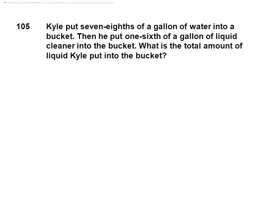 Kyle put seven-eighths of a gallon of water into a bucket.