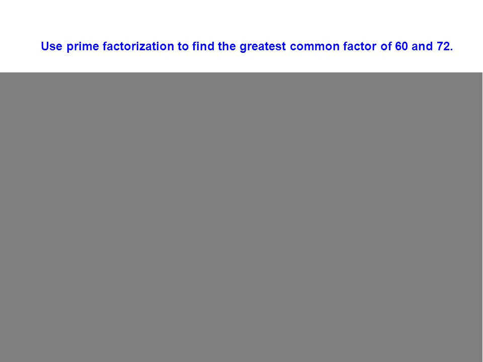 2 2 3 60 30 15 5 5 1 2 2 2 36 18 9 3 Use prime factorization to find the greatest common factor of 60 and 72.