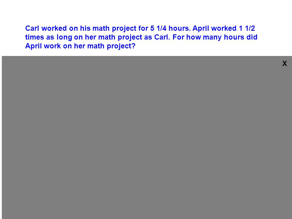 x as long as Carl worked on his math project for 5 1/4 hours.