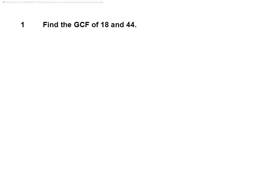 1 Find the GCF of 18 and 44.