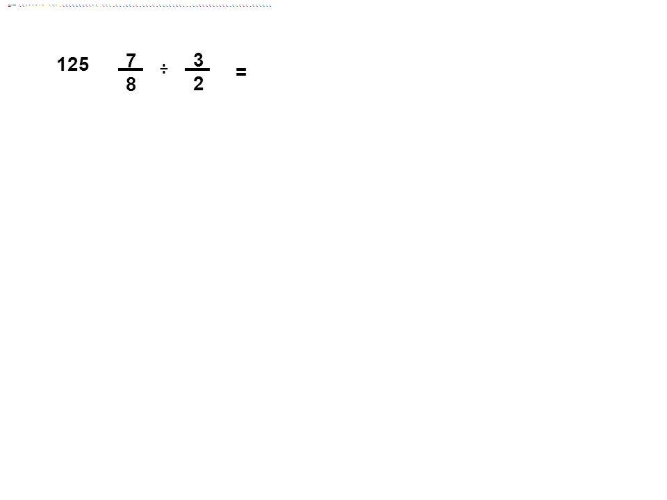 3 2 = 7878 125 ÷