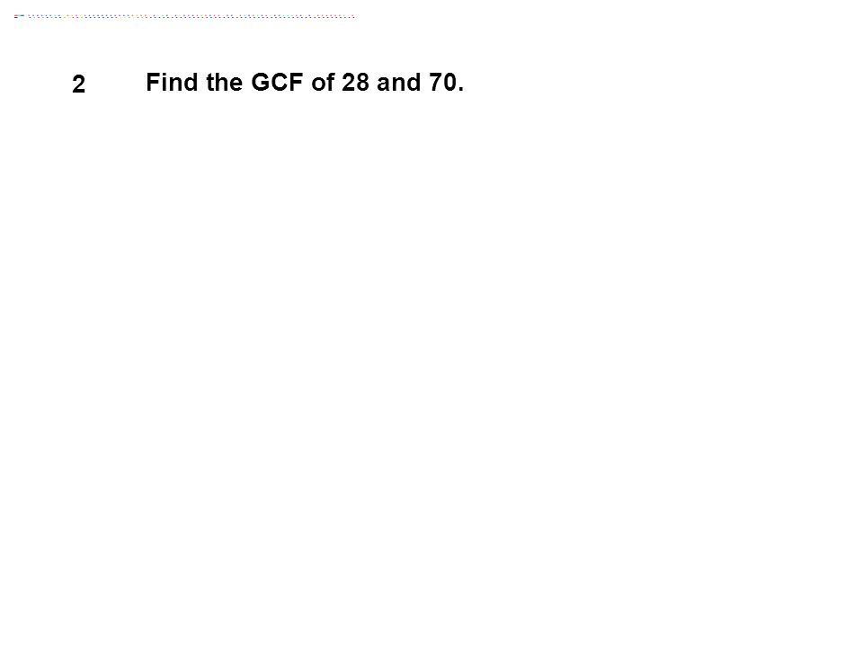 2 Find the GCF of 28 and 70.