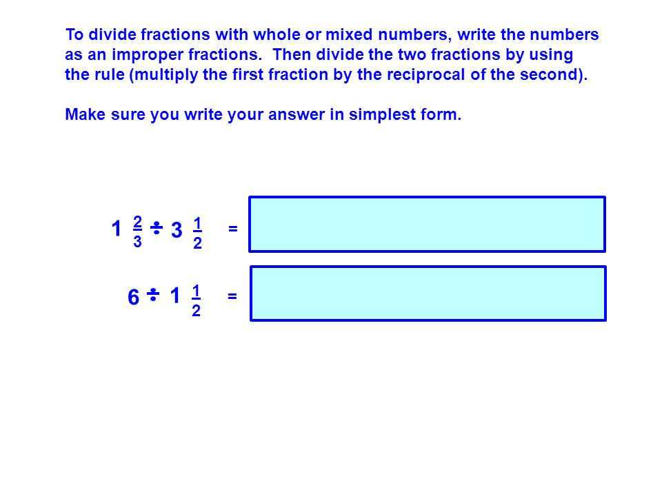 To divide fractions with whole or mixed numbers, write the numbers as an improper fractions.