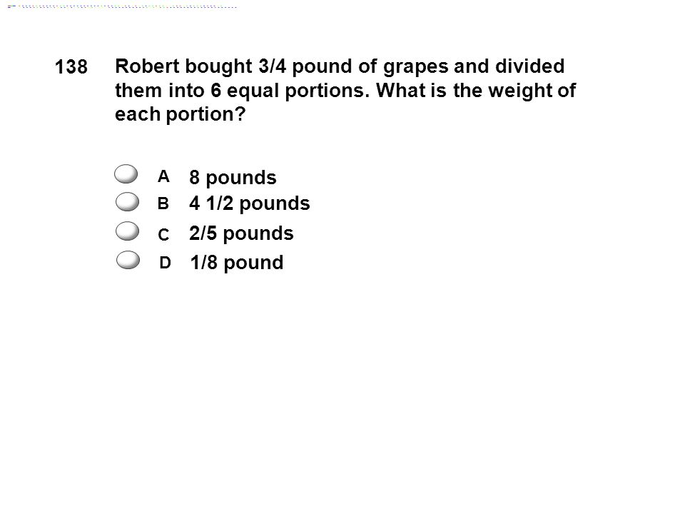 138 8 pounds 4 1/2 pounds 1/8 pound 2/5 pounds A C B D Robert bought 3/4 pound of grapes and divided them into 6 equal portions.