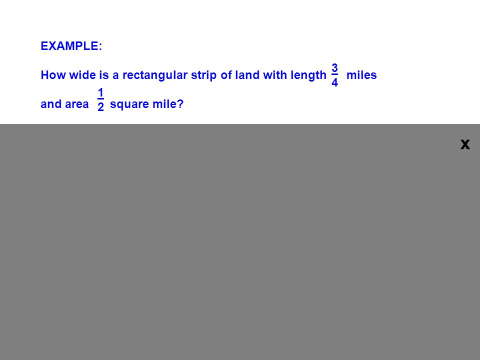 EXAMPLE: How wide is a rectangular strip of land with length miles and area square mile.