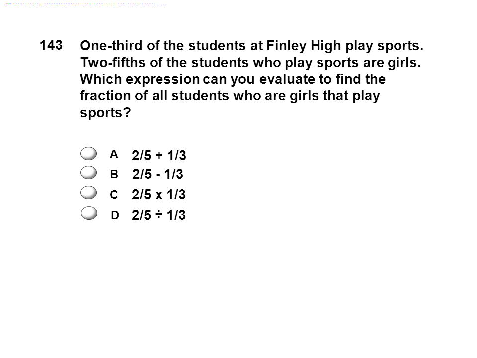 143 2/5 + 1/3 2/5 - 1/3 2/5 ÷ 1/3 2/5 x 1/3 A C B D One-third of the students at Finley High play sports.