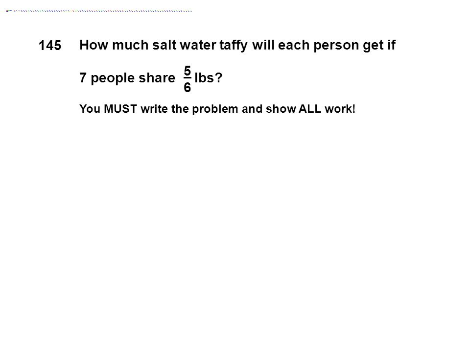 5656 How much salt water taffy will each person get if 7 people share lbs? You MUST write the problem and show ALL work! 145