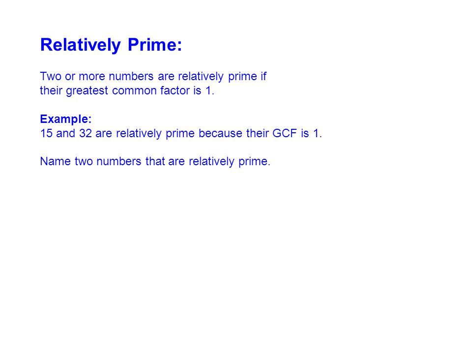 Relatively Prime: Two or more numbers are relatively prime if their greatest common factor is 1.