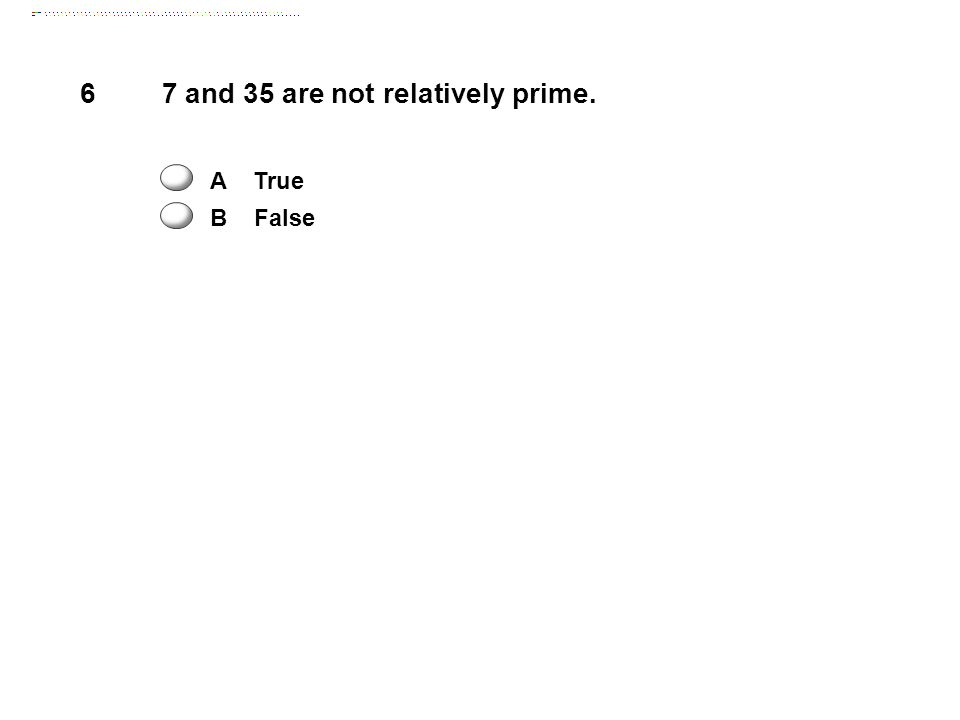6 7 and 35 are not relatively prime. A True B False