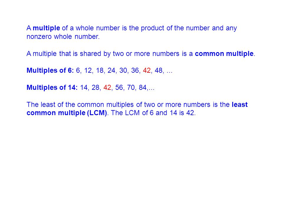 A multiple of a whole number is the product of the number and any nonzero whole number. A multiple that is shared by two or more numbers is a common m