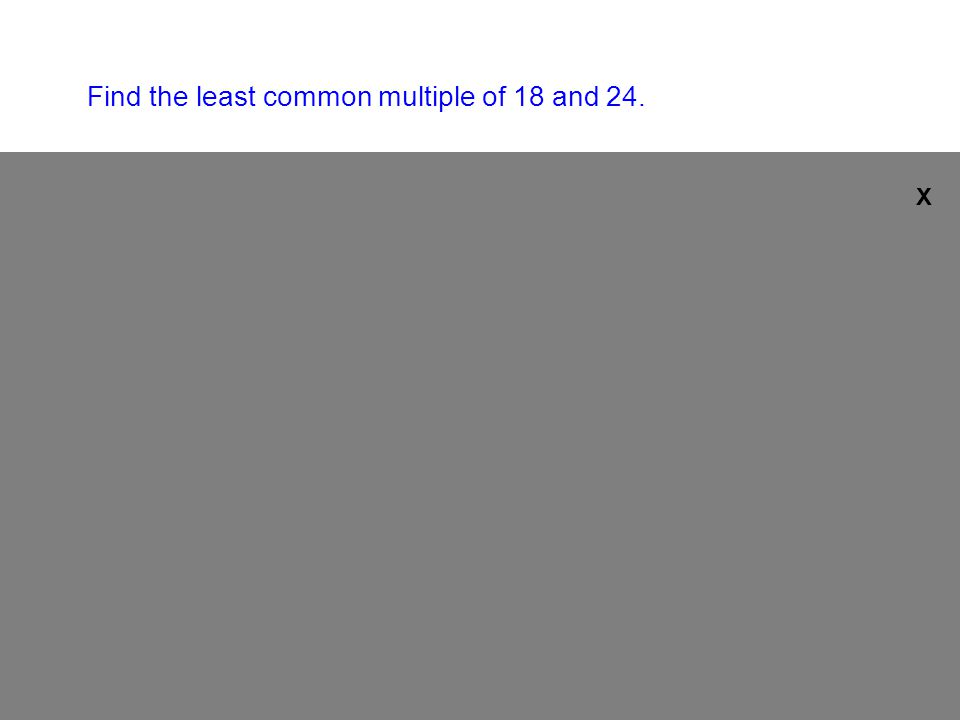 Find the least common multiple of 18 and 24.Multiples of 18: 18, 36, 54, 72,...