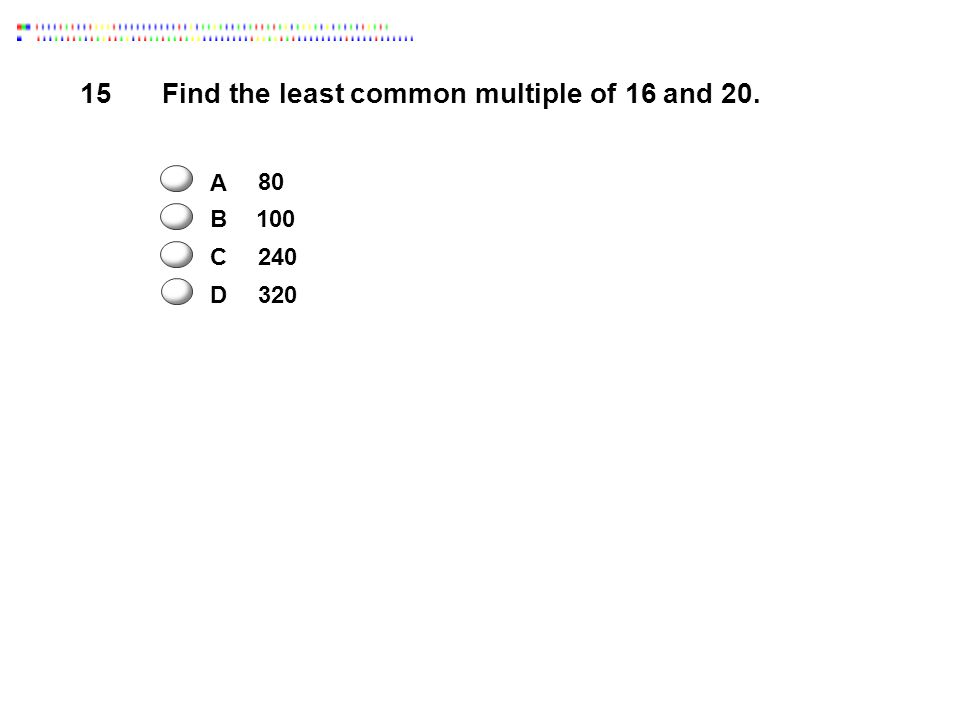 15 Find the least common multiple of 16 and 20. A B C 80 240 100 D 320