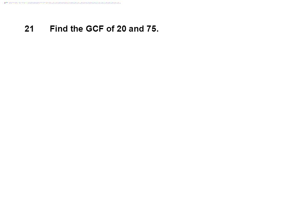 21 Find the GCF of 20 and 75.