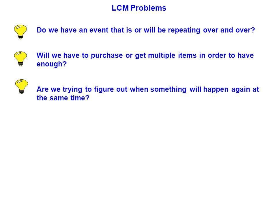 LCM Problems Do we have an event that is or will be repeating over and over.