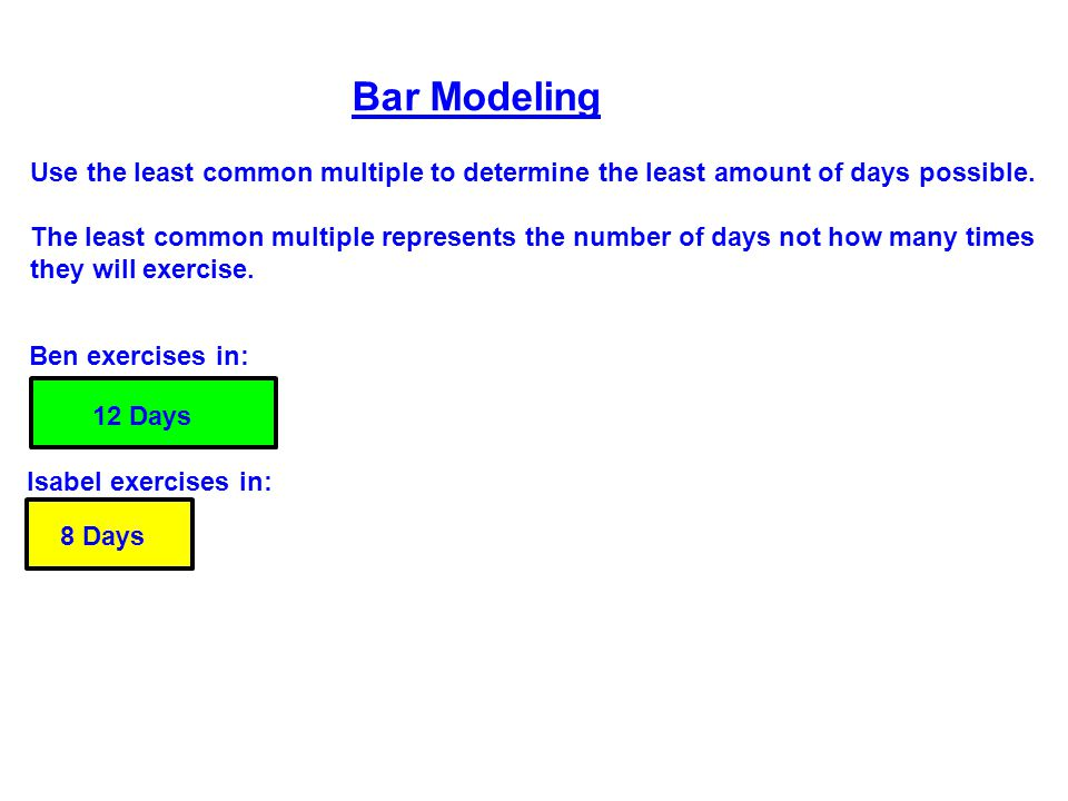 Ben exercises in: Isabel exercises in: Bar Modeling Use the least common multiple to determine the least amount of days possible.