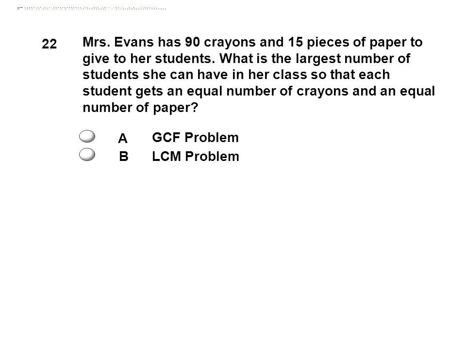 22 Mrs.Evans has 90 crayons and 15 pieces of paper to give to her students.